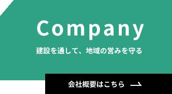 Company 建設を通して、地域の営みを守る 会社概要はこちら→