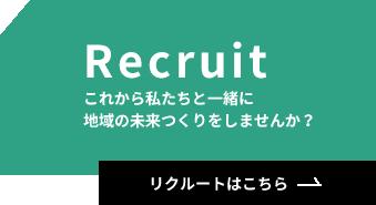 Recruit これから私たちと一緒に地域の未来つくりをしませんか? リクルートはこちら→